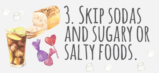 3. Skip soft drinks and sugary or salty foods.