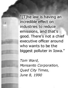 Quote: The law is having an incredible effect on industries to reduce emissions, and that's good.  There's not a chief executive officer around who wants to be the biggest polluter in Iowa.  Tom Ward, Monsanto Corporation, Quad City Times, June 8, 1990