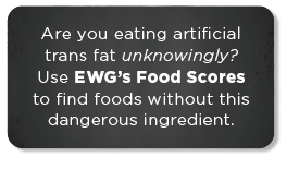 Are you eating artificial trans fat unknowingly?  Use EWG's Food Scores to find foods without this ingredient