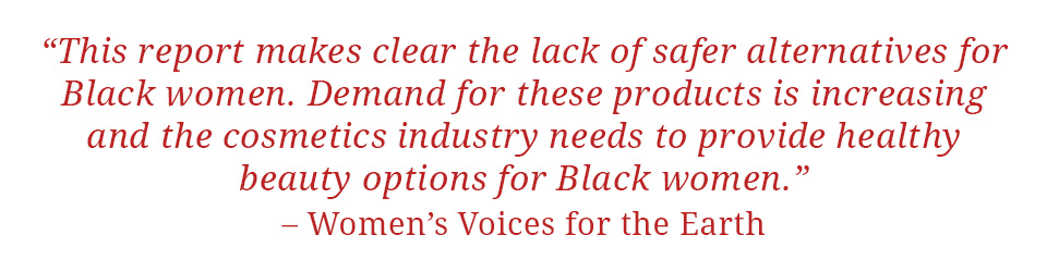 "Quote: ""This report makes clear the lack of safer alternatives for Black women.  Demand for these products is increasing and the cosmetics industry needs to provide healthy beauty options for Black women."" - Women's Voices for the Earth"