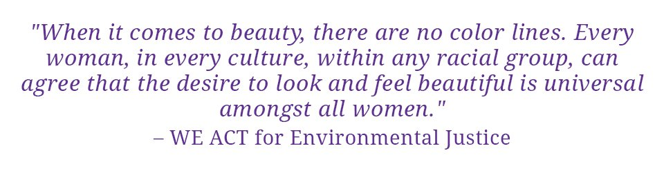 "Quote: ""When it comes to beauty, there are no color lines.  Every woman, in every culture, within any racial group, can agree that the desire to look and feel beautiful is universal amongst all women."" - WE ACT for Environmental Justice"