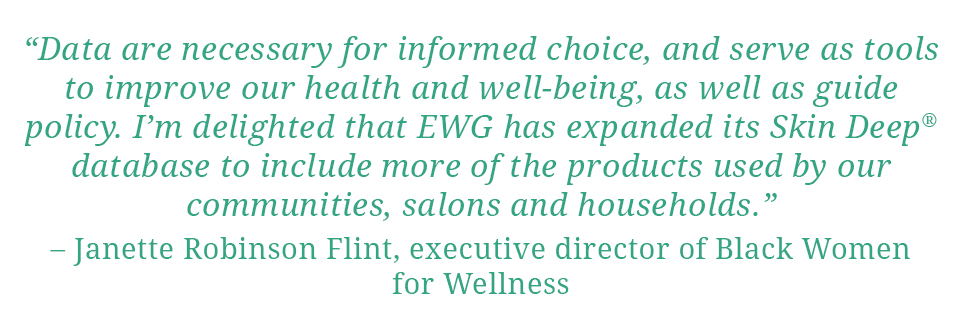 "Quote: ""Data are necessary for informed choice, and serve as tools to improve our health and well-being, as well as guide policy.  I'm delighted that EWG has expanded its Skin Deep database to include more of the products used by our communities, salons and households."" - Janette Robinson Flint, Executive Director of Black Women for Wellness"