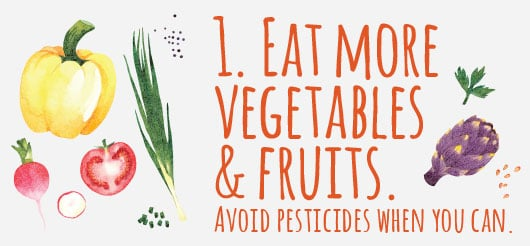 1. Eat more vegetables and fruits. Avoid pesticides when you can.